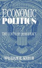 Economic Politics: The Costs of Democracy by William R. Keech